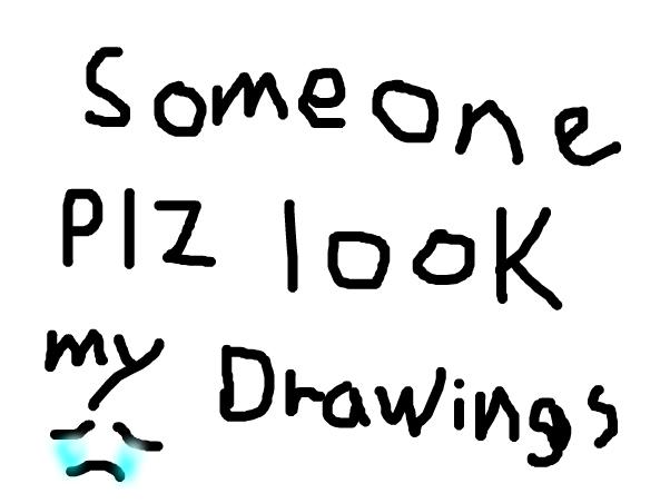 someone plz look at my drawings