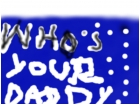 whos your dady
