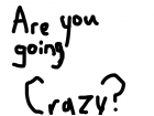ARE YOU GOING CRAZY?